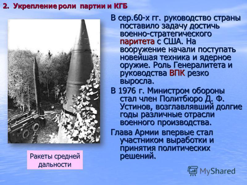 В сер.60-х гг. руководство страны поставило задачу достичь военно-стратегического паритета с США. На вооружение начали поступать новейшая техника и ядерное оружие. Роль Генералитета и руководства ВПК резко выросла. В 1976 г. Министром обороны стал чл