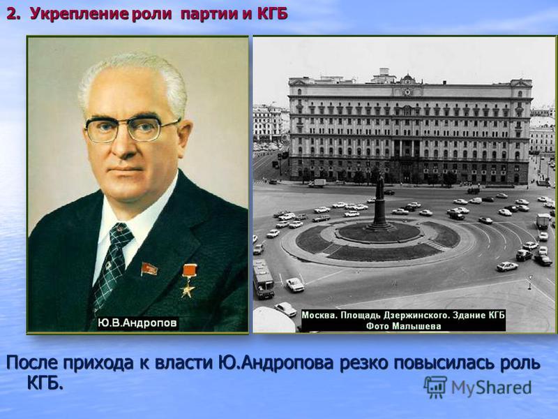 После прихода к власти Ю.Андропова резко повысилась роль КГБ. 2. Укрепление роли партии и КГБ