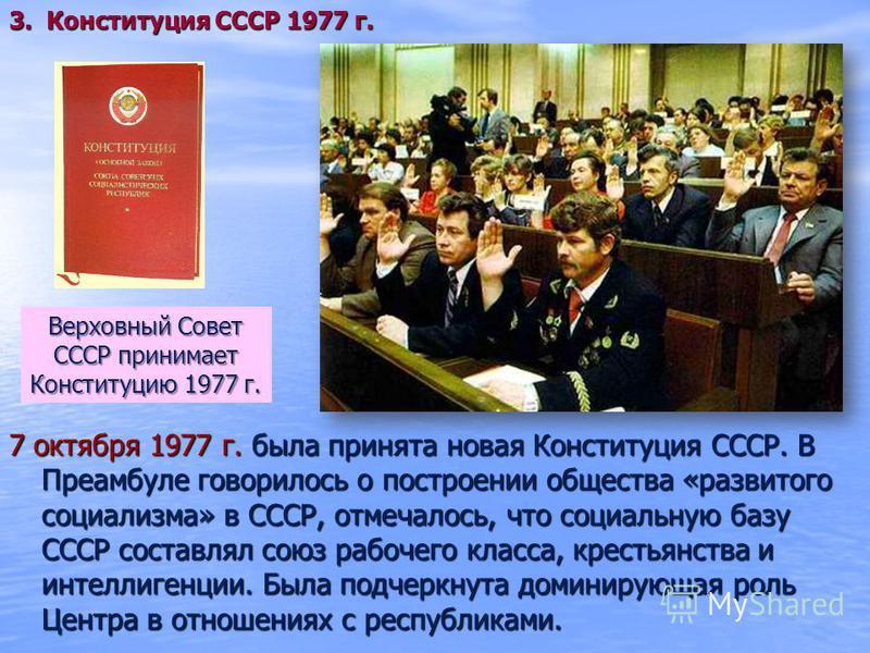 7 октября 1977 г. была принята новая Конституция СССР. В Преамбуле говорилось о построении общества «развитого социализма» в СССР, отмечалось, что социальную базу СССР составлял союз рабочего класса, крестьянства и интеллигенции. Была подчеркнута дом