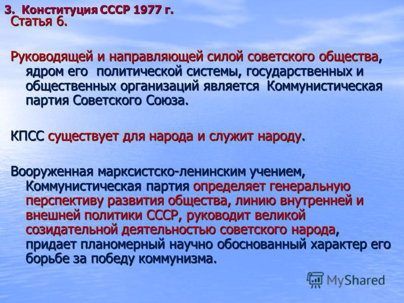 Статья 6. Руководящей и направляющей силой советского общества, ядром его политической системы, государственных и общественных организаций является Коммунистическая партия Советского Союза. КПСС существует для народа и служит народу. Вооруженная марк