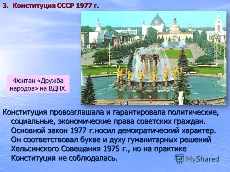 Конституция провозглашала и гарантировала политические, социальные, экономические права советских граждан. Основной закон 1977 г.носил демократический характер. Он соответствовал букве и духу гуманитарных решений Хельсинского Совещания 1975 г., но на