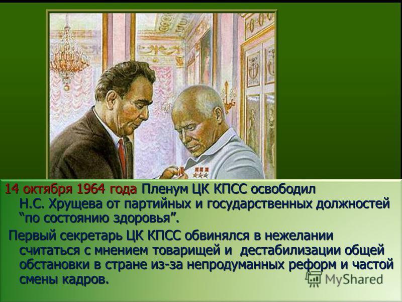 14 октября 1964 года Пленум ЦК КПСС освободил Н.С. Хрущева от партийных и государственных должностей по состоянию здоровья. Первый секретарь ЦК КПСС обвинялся в нежелании считаться с мнением товарищей и дестабилизации общей обстановки в стране из-за