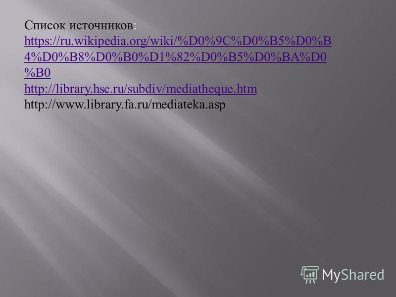 Список источников: https://ru.wikipedia.org/wiki/%D0%9C%D0%B5%D0%B 4%D0%B8%D0%B0%D1%82%D0%B5%D0%BA%D0 %B0 http://library.hse.ru/subdiv/mediatheque.htm http://www.library.fa.ru/mediateka.asp