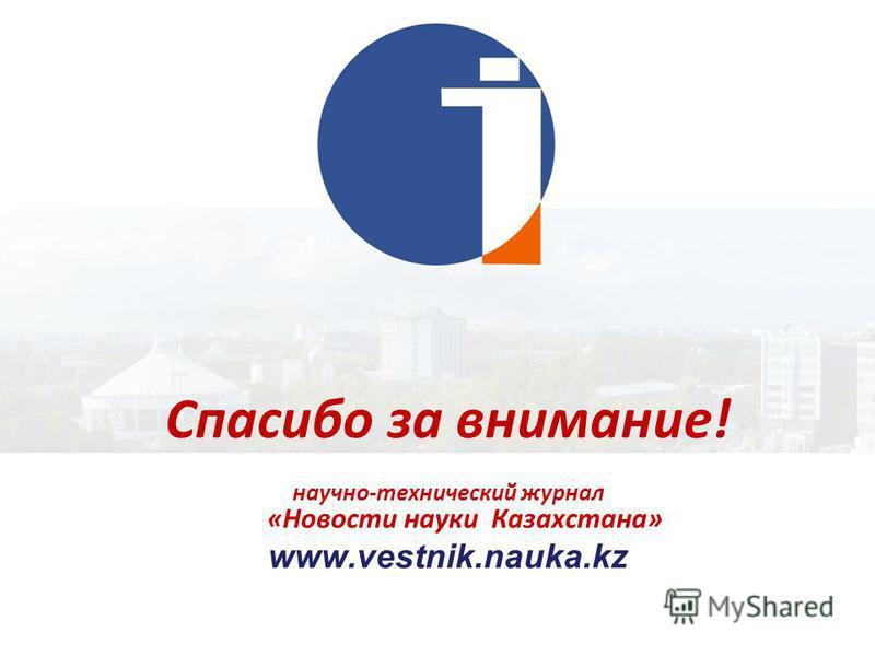 Спасибо за внимание! научно-технический журнал «Новости науки Казахстана» www.vestnik.nauka.kz