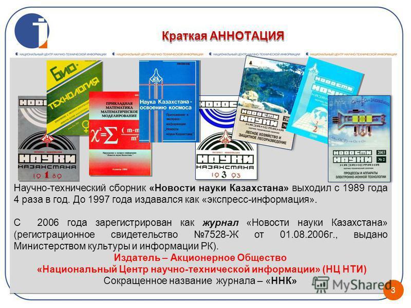 Научно-технический сборник «Новости науки Казахстана» выходил с 1989 года 4 раза в год. До 1997 года издавался как «экспресс-информация». С 2006 года зарегистрирован как журнал «Новости науки Казахстана» (регистрационное свидетельство 7528-Ж от 01.08