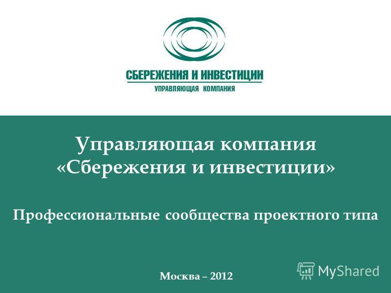 Управляющая компания «Сбережения и инвестиции» Профессиональные сообщества проектного типа Москва – 2012