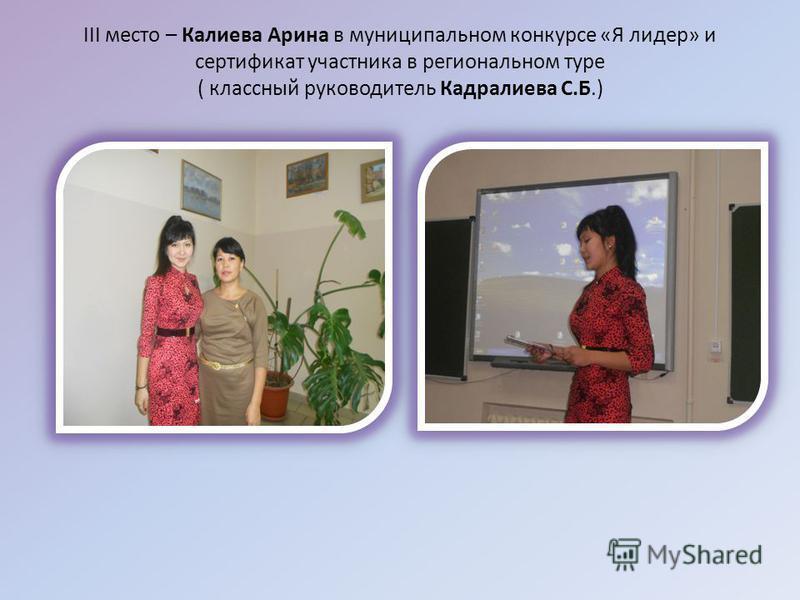 III место – Калиева Арина в муниципальном конкурсе «Я лидер» и сертификат участника в региональном туре ( классный руководитель Кадралиева С.Б.)