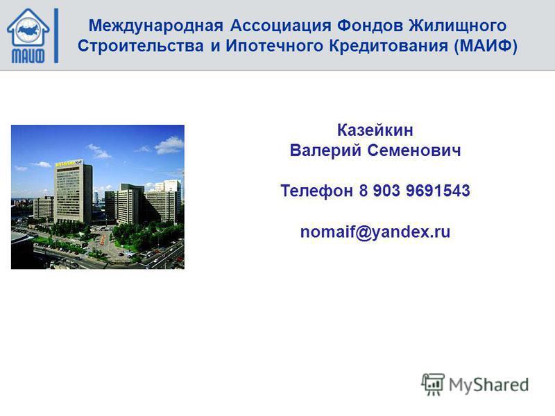 Казейкин Валерий Семенович Телефон 8 903 9691543 nomaif@yandex.ru Тел./факс – 258-24-58, Международная Ассоциация Фондов Жилищного Строительства и Ипотечного Кредитования (МАИФ)