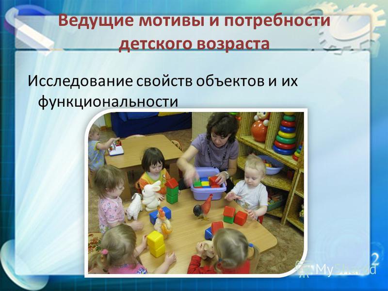 Ведущие мотивы и потребности детского возраста Исследование свойств объектов и их функциональности