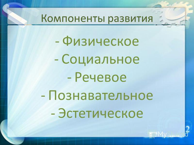 Компоненты развития -Физическое -Социальное -Речевое -Познавательное -Эстетическое