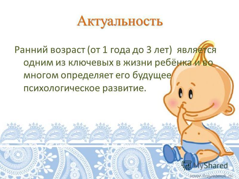 Актуальность Ранний возраст (от 1 года до 3 лет) является одним из ключевых в жизни ребёнка и во многом определяет его будущее психологическое развитие.