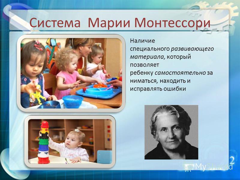 Система Марии Монтессори Наличие специального развивающего материала, который позволяет ребенку самостоятельно заниматься, находить и исправлять ошибки