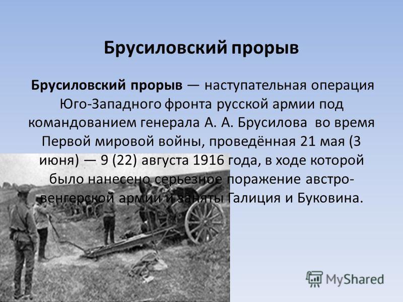 Брусиловский прорыв Брусиловский прорыв наступательная операцияя Юго-Западного фронта русской армии под командованием генерала А. А. Брусилова во время Первой мировой войны, проведённая 21 мая (3 июня) 9 (22) августа 1916 года, в ходе которой было на