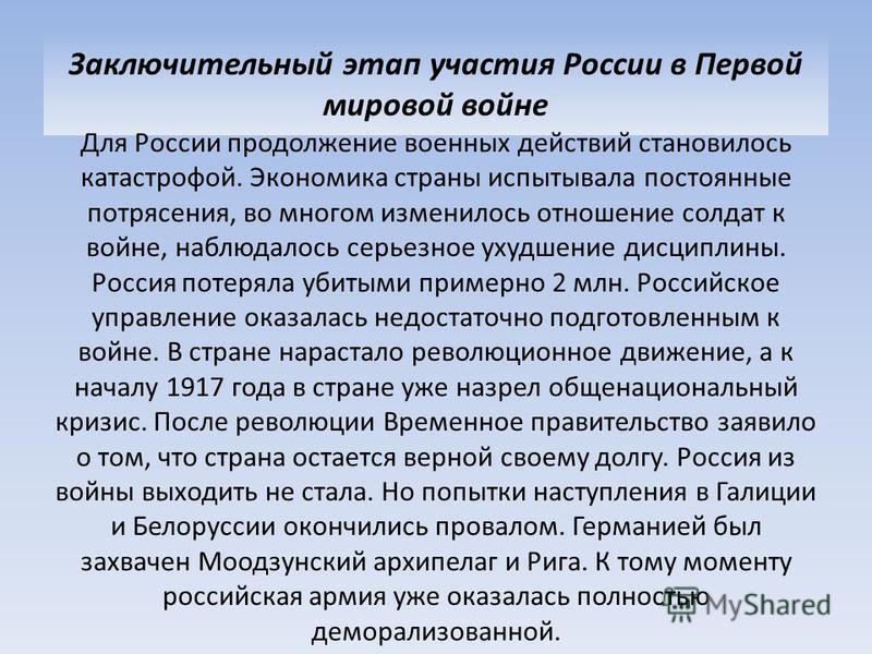Заключительный этап участия России в Первой мировой войне Для России продолжение военных действий становилось катастрофой. Экономика страны испытывала постоянные потрясения, во многом изменилось отношение солдат к войне, наблюдалось серьезное ухудшен