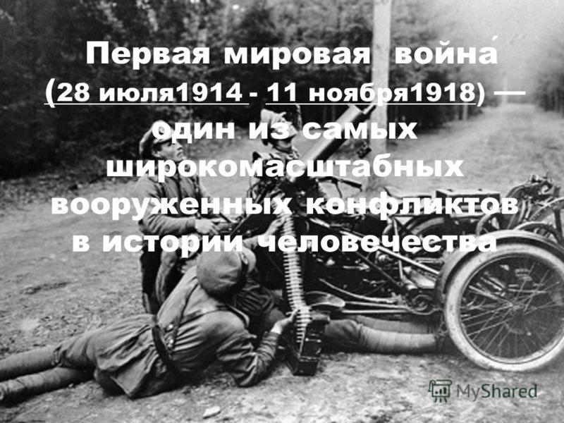 Первая мировая война ( 28 июля 1914 - 11 ноября 1918) один из самых широкомасштабных вооруженных конфликтов в истории человечества