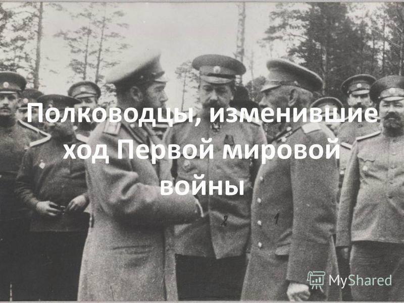 Полководцы, изменившие ход Первой мировой войны