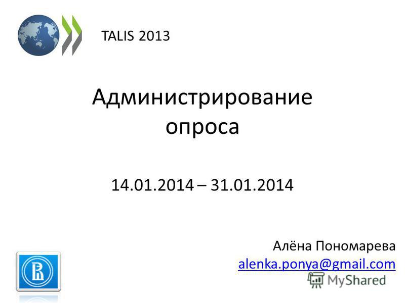 Администрирование опроса 14.01.2014 – 31.01.2014 TALIS 2013 Алёна Пономарева alenka.ponya@gmail.com