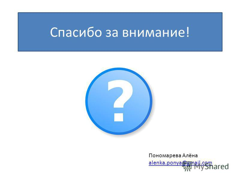 Спасибо за внимание! Пономарева Алёна alenka.ponya@gmail.com