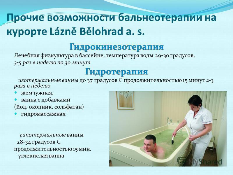 Прочие возможности бальнеотерапии на курорте Lázně Bělohrad a. s. Гидрокинезотерапия Лечебная физкультура в бассейне, температура воды 29-30 градусов, 3-5 раз в неделю по 30 минут Гидротерапия изо термальные ванны до 37 градусов С продолжительностью