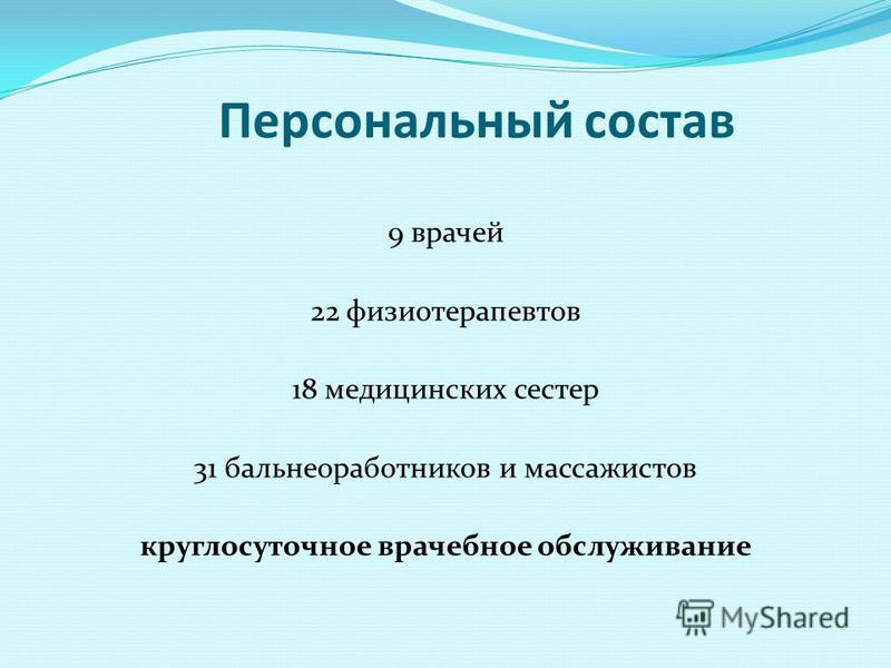 Персональный состав 9 врачей 22 физиотерапевтов 18 медицинских сестер 31 бальное работников и массажистов круглосуточное врачебное обслуживание