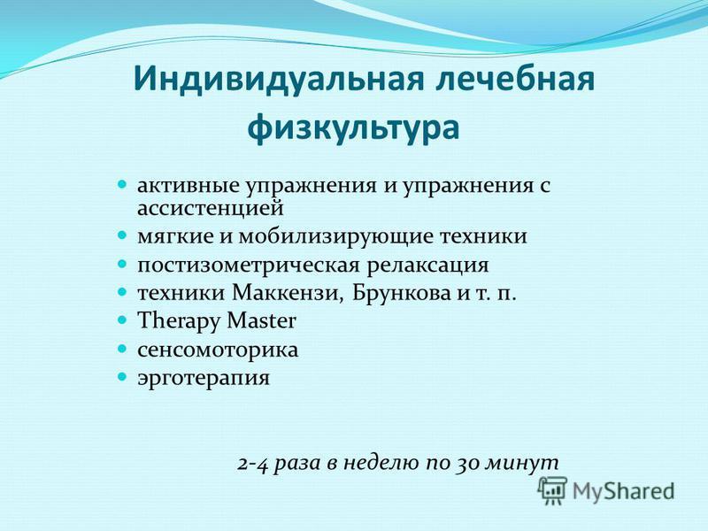 Индивидуальная лечебная физкультура активные упражнения и упражнения с ассистенцией мягкие и иммобилизирующие техники постизометрическая релаксация техники Маккензи, Брункова и т. п. Therapy Master сенсомоторика эрготерапия 2-4 раза в неделю по 30 ми