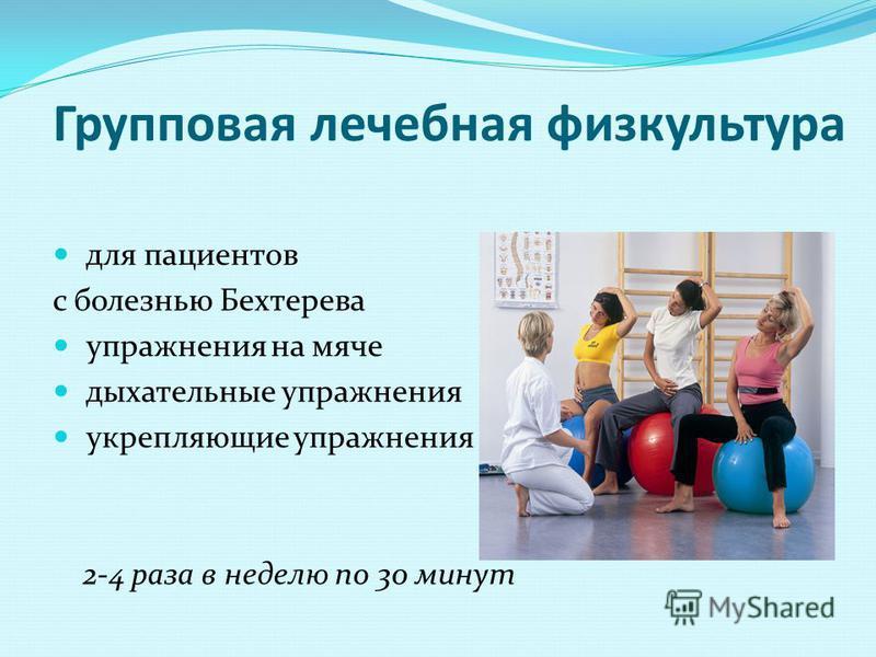 Групповая лечебная физкультура для пациентов с болезнью Бехтерева упражнения на мяче дыхательные упражнения укрепляющие упражнения и др. 2-4 раза в неделю по 30 минут