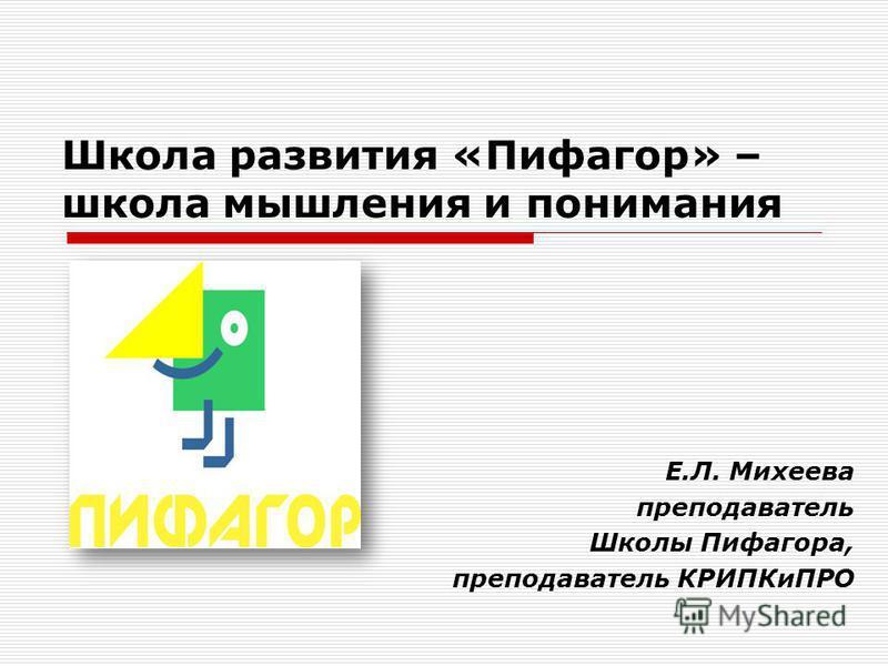 Школа развития «Пифагор» – школа мышления и понимания Е.Л. Михеева преподаватель Школы Пифагора, преподаватель КРИПКиПРО