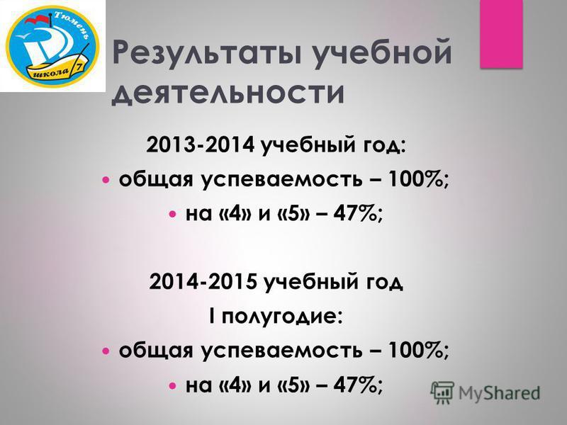 Результаты учебной деятельности 2013-2014 учебный год: общая успеваемость – 100%; на «4» и «5» – 47%; 2014-2015 учебный год I полугодие: общая успеваемость – 100%; на «4» и «5» – 47%;