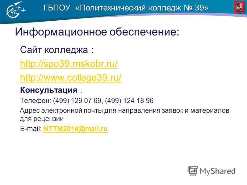 ГБПОУ «Политехнический колледж 39» Информационное обеспечение: Сайт колледжа : http://spo39.mskobr.ru/ http://www.college39.ru/ Консультация : Телефон: (499) 129 07 69, (499) 124 18 96 Адрес электронной почты для направления заявок и материалов для р