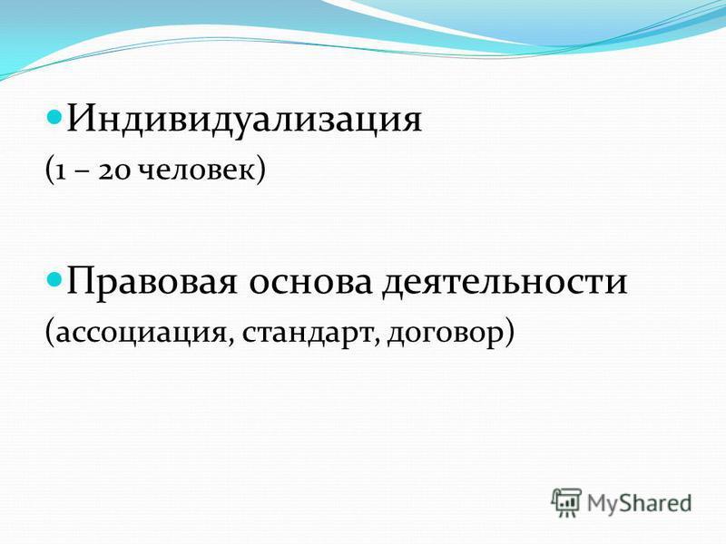Индивидуализация (1 – 20 человек) Правовая основа деятельности (ассоциация, стандарт, договор)