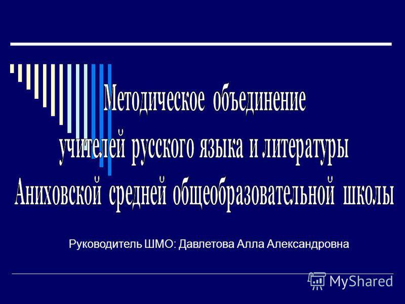Руководитель ШМО: Давлетова Алла Александровна