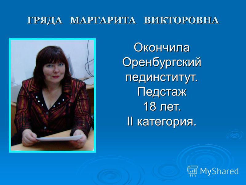 ГРЯДА МАРГАРИТА ВИКТОРОВНА Окончила Оренбургскийпединститут.Педстаж 18 лет. II категория.
