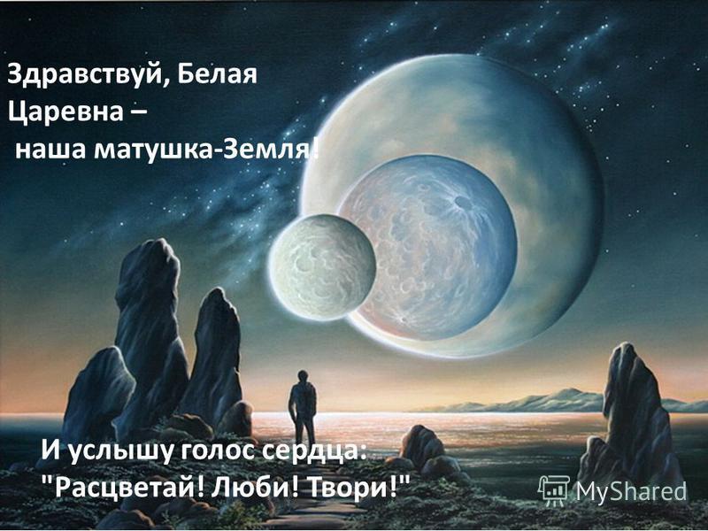 Здравствуй, Белая Царевна – наша матушка-Земля! И услышу голос сердца: Расцветай! Люби! Твори!
