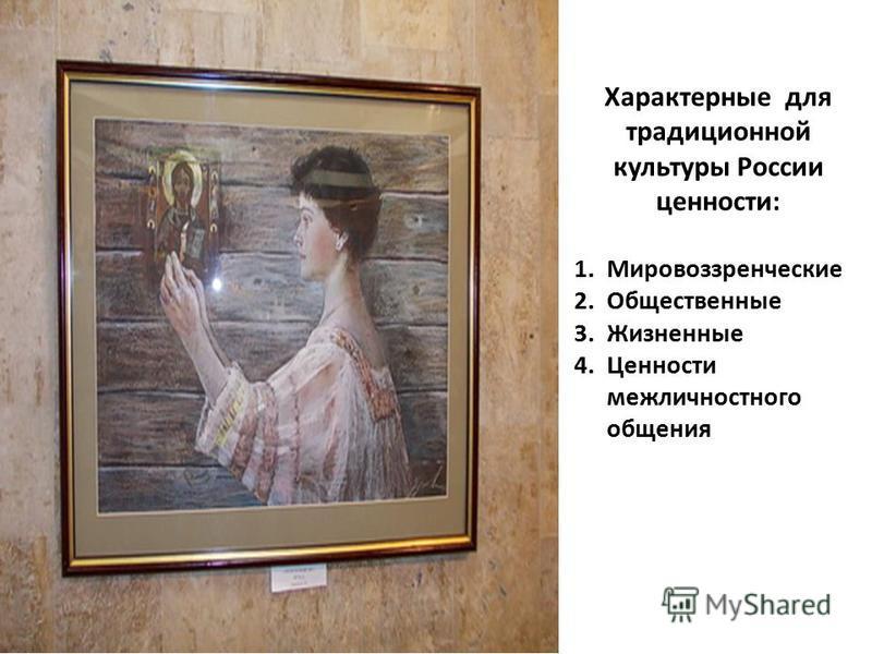 Характерные для традиционной культуры России ценности: 1. Мировоззренческие 2. Общественные 3. Жизненные 4. Ценности межличностного общения