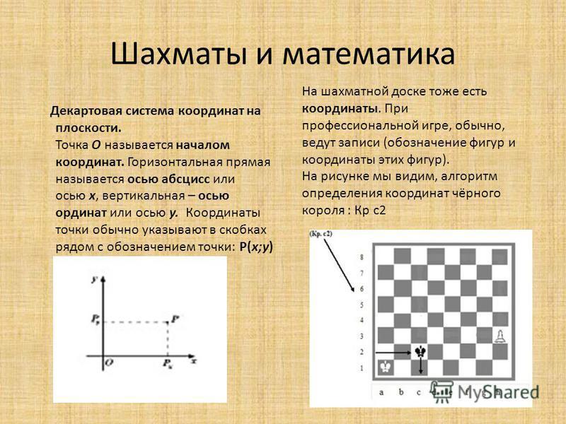 Шахматы и математика Декартовая система координат на плоскости. Точка О называется началом координат. Горизонтальная прямая называется осью абсцисс или осью х, вертикальная – осью ординат или осью у. Координаты точки обычно указывают в скобках рядом