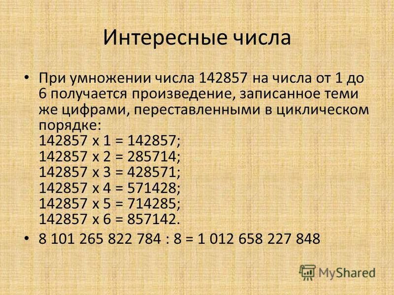 Интересные числа При умножении числа 142857 на числа от 1 до 6 получается произведение, записанное теми же цифрами, переставленными в циклическом порядке: 142857 x 1 = 142857; 142857 x 2 = 285714; 142857 x 3 = 428571; 142857 x 4 = 571428; 142857 x 5