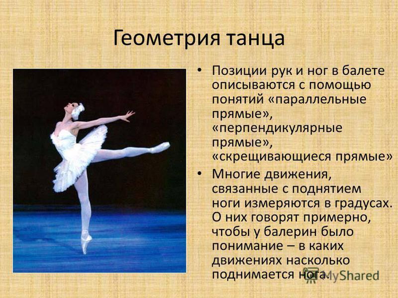 Геометрия танца Позиции рук и ног в балете описываются с помощью понятий «параллельные прямые», «перпендикулярные прямые», «скрещивающиеся прямые» Многие движения, связанные с поднятием ноги измеряются в градусах. О них говорят примерно, чтобы у бале