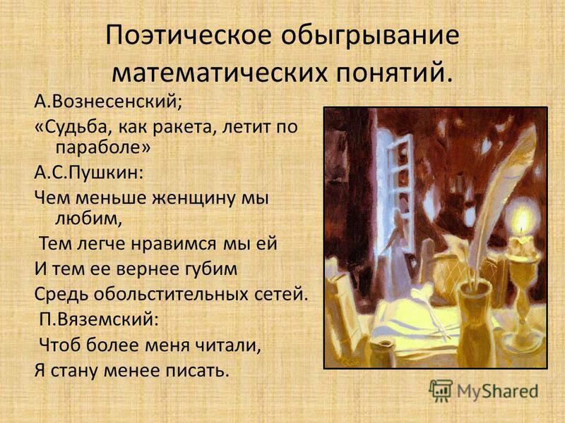 А.Вознесенский; «Судьба, как ракета, летит по параболе» А.С.Пушкин: Чем меньше женщину мы любим, Тем легче нравимся мы ей И тем ее вернее губим Средь обольстительных сетей. П.Вяземский: Чтоб более меня читали, Я стану менее писать. Поэтическое обыгры