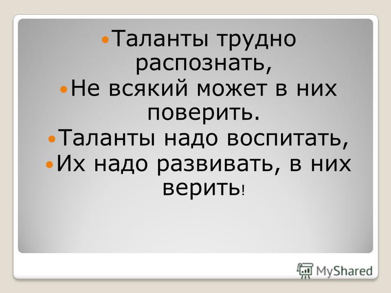 Таланты трудно распознать, Не всякий может в них поверить. Таланты надо воспитать, Их надо развивать, в них верить !