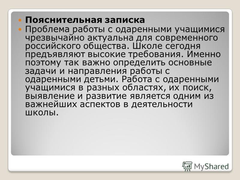 Пояснительная записка Проблема работы с одаренными учащимися чрезвычайно актуальна для современного российского общества. Школе сегодня предъявляют высокие требования. Именно поэтому так важно определить основные задачи и направления работы с одаренн
