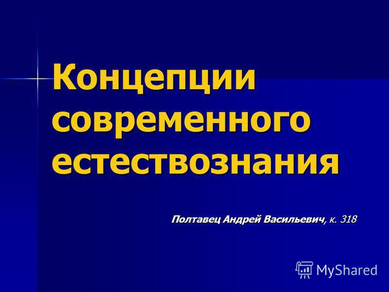 Концепции современного естествознания Полтавец Андрей Васильевич, к. 318