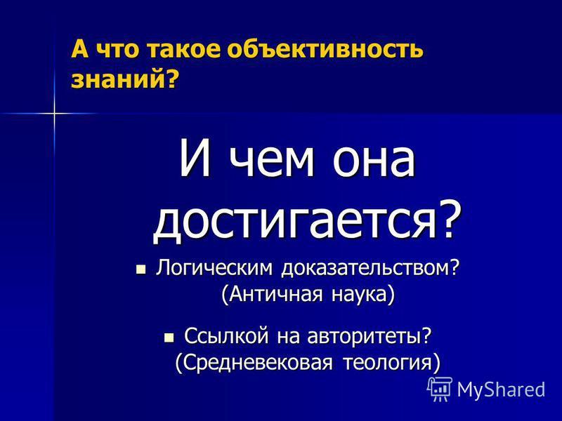 А что такое объективность знаний? И чем она достигается? Логическим доказательством? (Античная наука) Логическим доказательством? (Античная наука) Ссылкой на авторитеты? (Средневековая теология) Ссылкой на авторитеты? (Средневековая теология)
