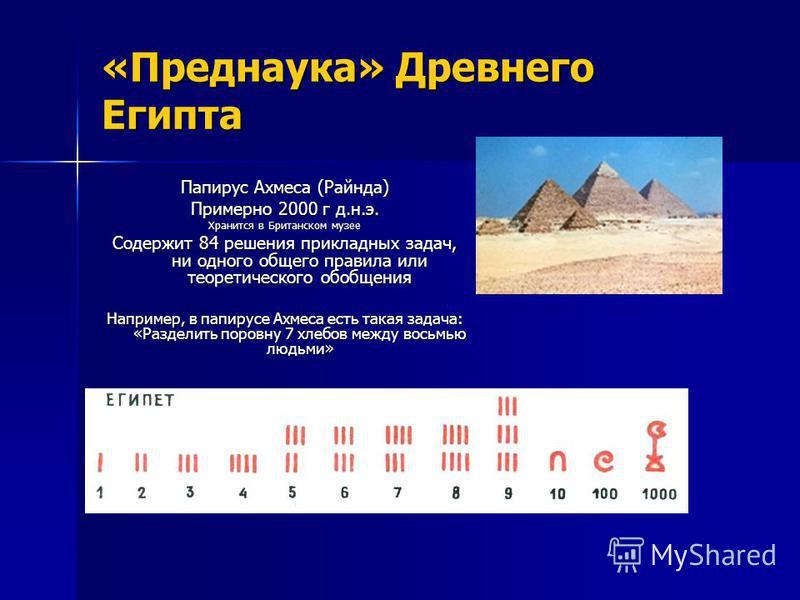 «Преднаука» Древнего Египта Папирус Ахмеса (Райнда) Примерно 2000 г д.н.э. Хранится в Британском музее Содержит 84 решения прикладных задач, ни одного общего правила или теоретического обобщения Например, в папирусе Ахмеса есть такая задача: «Раздели