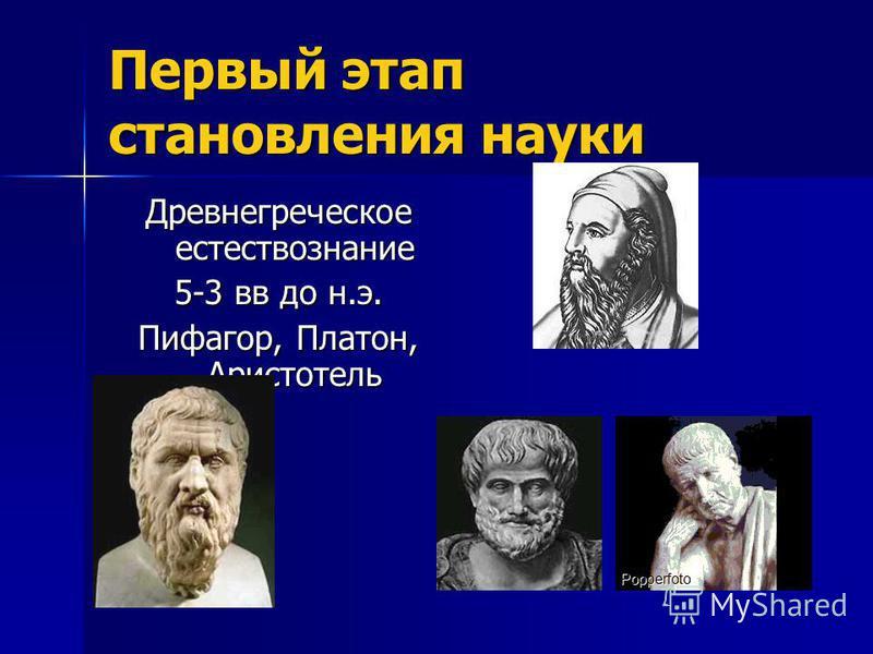 Первый этап становления науки Древнегреческое естествознание 5-3 вв до н.э. Пифагор, Платон, Аристотель