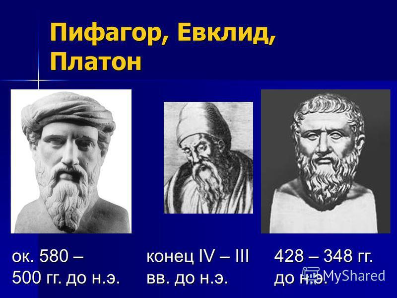 Пифагор, Евклид, Платон ок. 580 – 500 гг. до н.э. конец IV – III вв. до н.э. 428 – 348 гг. до н.э.