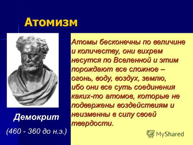 Атомизм Демокрит (460 - 360 до н.э.) Атомы бесконечны по величине и количеству, они вихрем несутся по Вселенной и этим порождают все сложное – огонь, воду, воздух, землю, ибо они все суть соединения каких-то атомов, которые не подвержены воздействиям