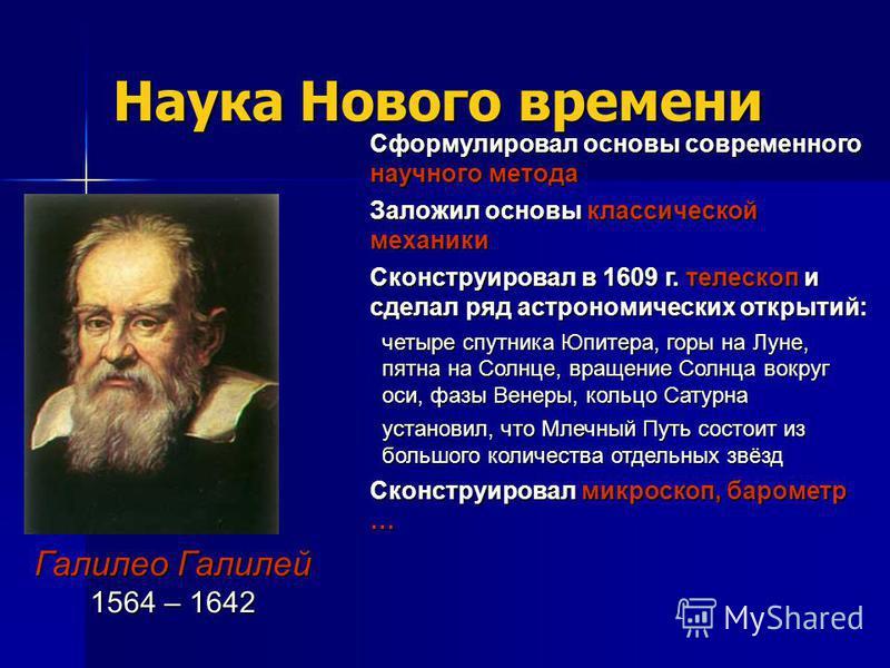 Наука Нового времени Галилео Галилей 1564 – 1642 Сформулировал основы современного научного метода Заложил основы классической механики Сконструировал в 1609 г. телескоп и сделал ряд астрономических открытий: четыре спутника Юпитера, горы на Луне, пя