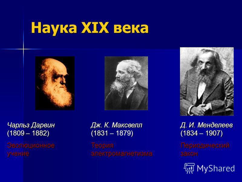 Наука XIX века Чарльз Дарвин (1809 – 1882) Эволюционное учение Дж. К. Максвелл (1831) Дж. К. Максвелл (1831 – 1879) Теория электромагнетизма Д. И. Менделеев (1834 1907) Д. И. Менделеев (1834 – 1907) Периодический закон