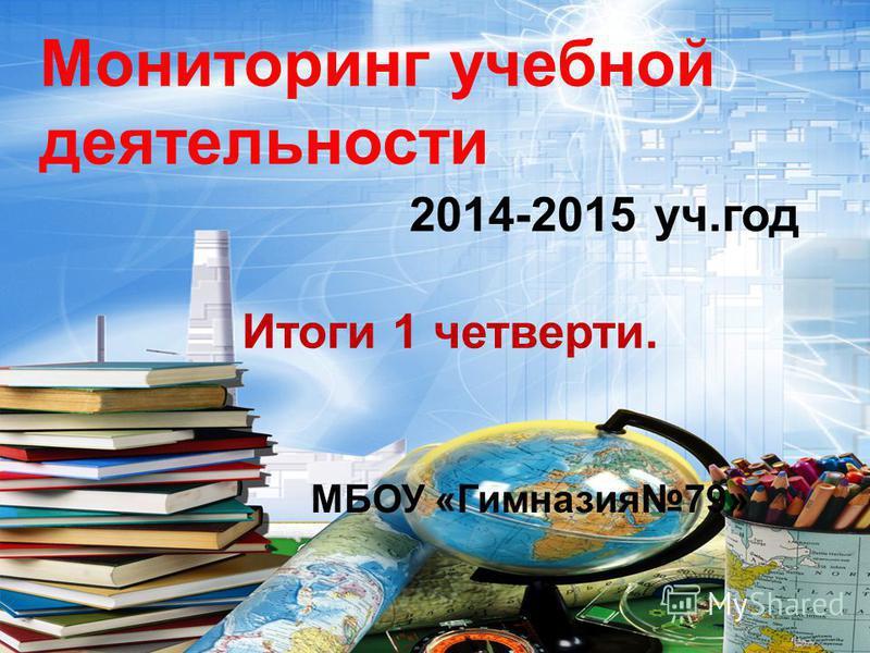 Мониторинг учебной деятельности 2014-2015 уч.год Итоги 1 четверти. МБОУ «Гимназия 79»