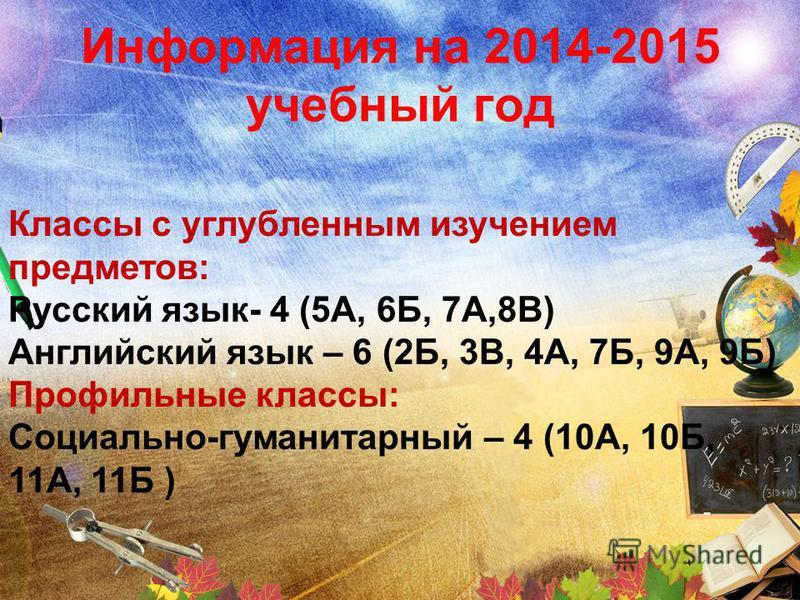 Информация на 2014-2015 учебный год Классы с углубленным изучением предметов: Русский язык- 4 (5А, 6Б, 7А,8В) Английский язык – 6 (2Б, 3В, 4А, 7Б, 9А, 9Б) Профильные классы: Социально-гуманитарный – 4 (10А, 10Б, 11А, 11Б )